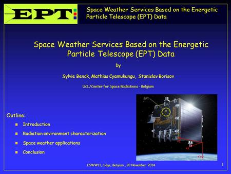 Space Weather Services Based on the Energetic Particle Telescope (EPT) Data ESWW11, Liège, Belgium, 20 November 2014 1 Space Weather Services Based on.