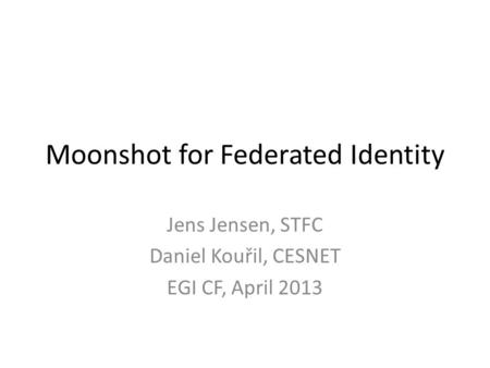 Moonshot for Federated Identity Jens Jensen, STFC Daniel Kouřil, CESNET EGI CF, April 2013.