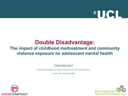 Double Disadvantage: The impact of childhood maltreatment and community violence exposure on adolescent mental health Charlotte Cecil Molecules of Happiness: