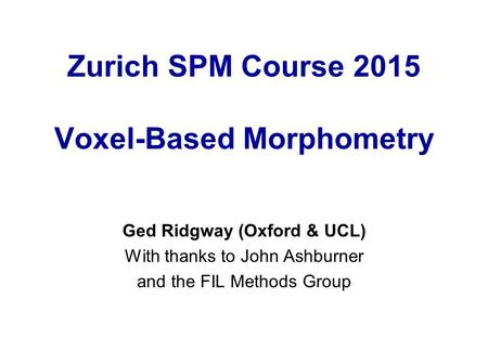 Zurich SPM Course 2015 Voxel-Based Morphometry Ged Ridgway (Oxford & UCL) With thanks to John Ashburner and the FIL Methods Group.
