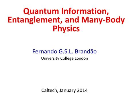 Quantum Information, Entanglement, and Many-Body Physics Fernando G.S.L. Brandão University College London Caltech, January 2014.