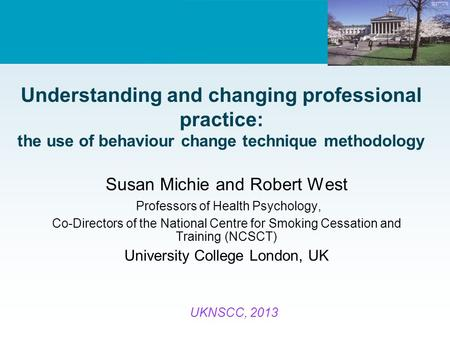 Understanding and changing professional practice: the use of behaviour change technique methodology Susan Michie and Robert West Professors of Health Psychology,
