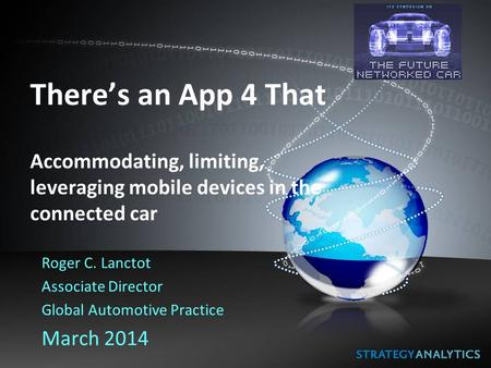 There's an App 4 That Accommodating, limiting, leveraging mobile devices in the connected car Roger C. Lanctot Associate Director Global Automotive Practice.