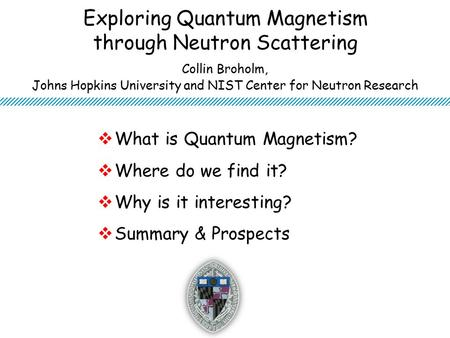 Exploring Quantum Magnetism through Neutron Scattering  What is Quantum Magnetism?  Where do we find it?  Why is it interesting?  Summary & Prospects.