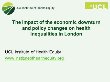 The impact of the economic downturn and policy changes on health inequalities in London UCL Institute of Health Equity www.instituteofhealthequity.org.