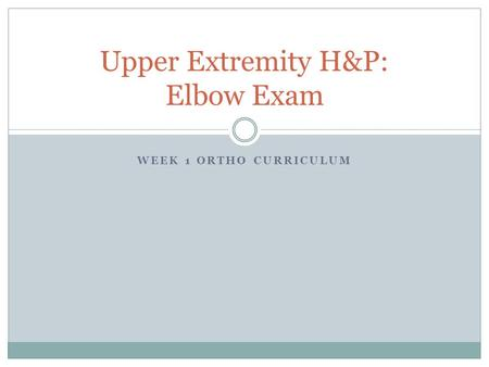 WEEK 1 ORTHO CURRICULUM Upper Extremity H&P: Elbow Exam.
