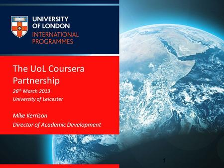 The UoL Coursera Partnership 26 th March 2013 University of Leicester Mike Kerrison Director of Academic Development 1.