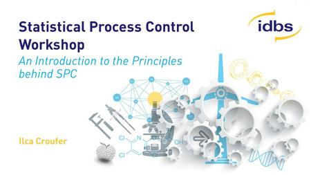 ©2014 IDBS, Confidential Statistical Process Control Workshop An Introduction to the Principles behind SPC Ilca Croufer.