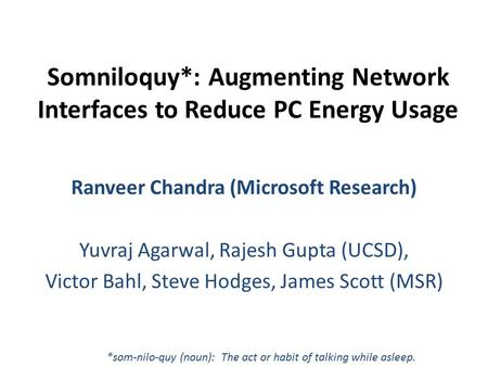 Somniloquy*: Augmenting Network Interfaces to Reduce PC Energy Usage Ranveer Chandra (Microsoft Research) Yuvraj Agarwal, Rajesh Gupta (UCSD), Victor Bahl,
