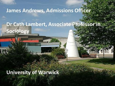 James Andrews, Admissions Officer Dr Cath Lambert, Associate Professor in Sociology University of Warwick.