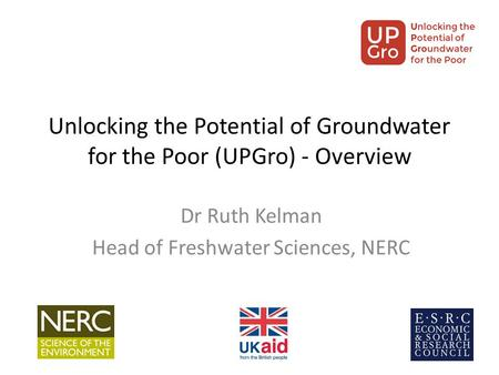 Unlocking the Potential of Groundwater for the Poor (UPGro) - Overview Dr Ruth Kelman Head of Freshwater Sciences, NERC.