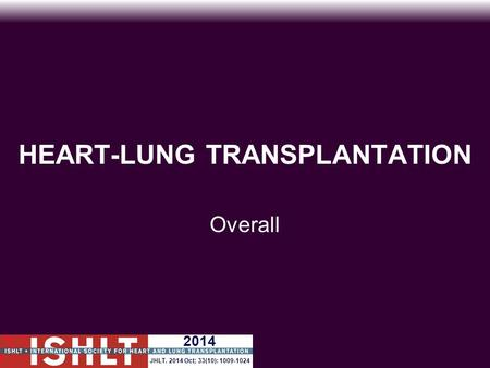 HEART-LUNG TRANSPLANTATION Overall 2014 JHLT. 2014 Oct; 33(10): 1009-1024.