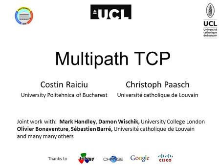 Multipath TCP Costin Raiciu University Politehnica of Bucharest Joint work with: Mark Handley, Damon Wischik, University College London Olivier Bonaventure,