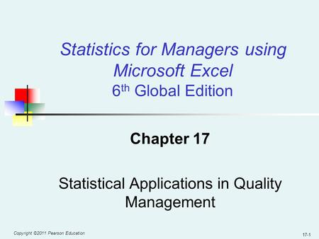 Copyright ©2011 Pearson Education 17-1 Chapter 17 Statistical Applications in Quality Management Statistics for Managers using Microsoft Excel 6 th Global.