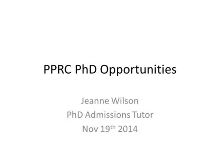 PPRC PhD Opportunities Jeanne Wilson PhD Admissions Tutor Nov 19 th 2014.