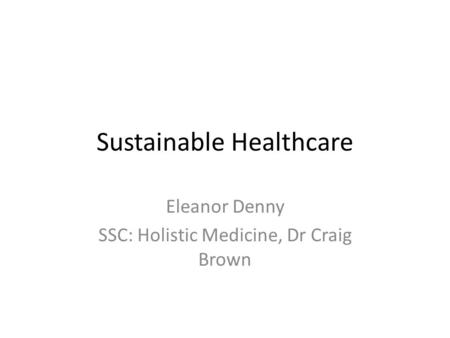 Sustainable Healthcare Eleanor Denny SSC: Holistic Medicine, Dr Craig Brown.