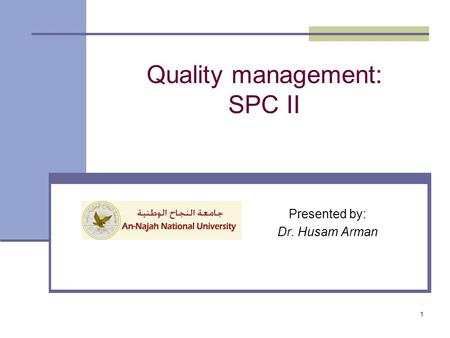 Presented by: Dr. Husam Arman Quality management: SPC II 1.