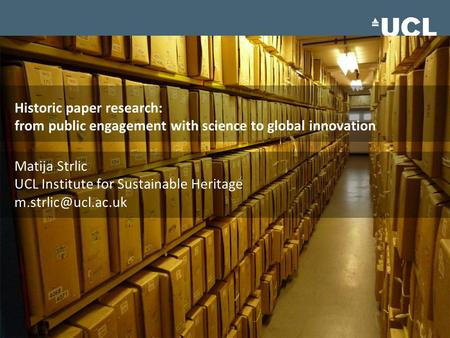 Historic paper research: from public engagement with science to global innovation Matija Strlic UCL Institute for Sustainable Heritage