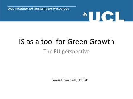 IS as a tool for Green Growth The EU perspective Teresa Domenech, UCL ISR.