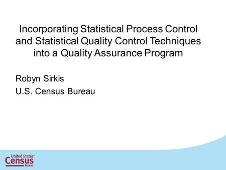 1 Incorporating Statistical Process Control and Statistical Quality Control Techniques into a Quality Assurance Program Robyn Sirkis U.S. Census Bureau.
