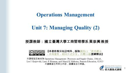 Operations Management Unit 7: Managing Quality (2) 授課教師: 國立臺灣大學工商管理學系 黃崇興 教授 本課程指定教材為 Operations Management: Processes and Supply Chains, 10th ed., Lee.