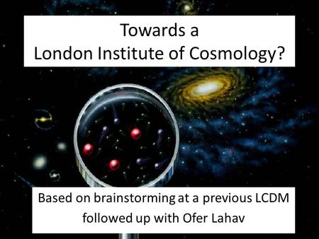 Towards a London Institute of Cosmology? Based on brainstorming at a previous LCDM followed up with Ofer Lahav.