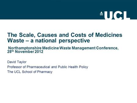 The Scale, Causes and Costs of Medicines Waste – a national perspective Northamptonshire Medicine Waste Management Conference, 28 th November 2012 David.