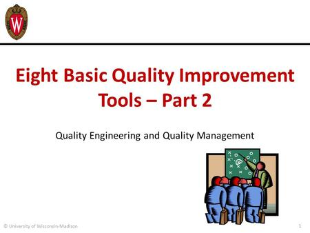 Eight Basic Quality Improvement Tools – Part 2 Quality Engineering and Quality Management 1 © University of Wisconsin-Madison.