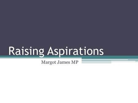 "Raising Aspirations Margot James MP. ""Aspirations for success are high among the majority of young people but there seems to be a disparity between young."