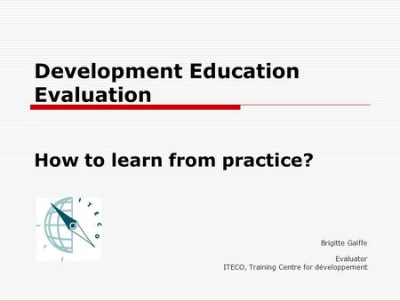Development Education Evaluation How to learn from practice? Brigitte Gaiffe Evaluator ITECO, Training Centre for développement.