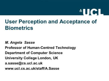 User Perception and Acceptance of Biometrics M. Angela Sasse Professor of Human-Centred Technology Department of Computer Science University College London,