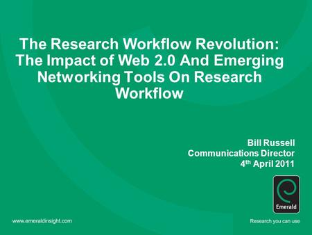 The Research Workflow Revolution: The Impact of Web 2.0 And Emerging Networking Tools On Research Workflow Bill Russell Communications Director 4 th April.