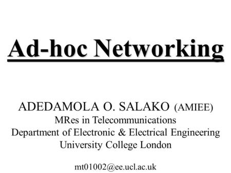 Ad-hoc Networking ADEDAMOLA O. SALAKO (AMIEE) MRes in Telecommunications Department of Electronic & Electrical Engineering University College London