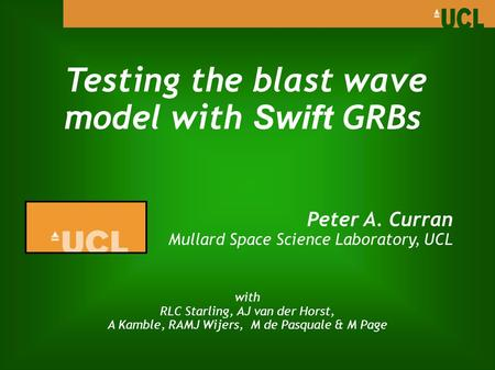 Testing the blast wave model with Swift GRBs Peter A. Curran Mullard Space Science Laboratory, UCL with RLC Starling, AJ van der Horst, A Kamble, RAMJ.