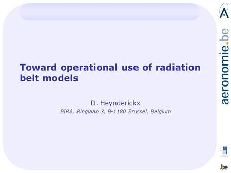 Toward operational use of radiation belt models D. Heynderickx BIRA, Ringlaan 3, B-1180 Brussel, Belgium.