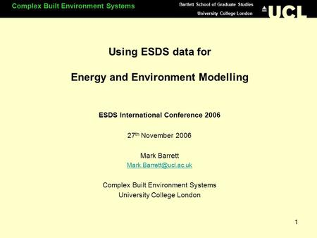 University College London Complex Built Environment Systems Bartlett School of Graduate Studies 1 Using ESDS data for Energy and Environment Modelling.