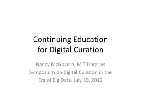 Continuing Education for Digital Curation Nancy McGovern, MIT Libraries Symposium on Digital Curation in the Era of Big Data, July 19, 2012.