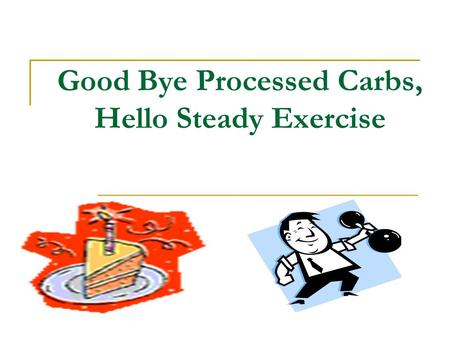 Good Bye Processed Carbs, Hello Steady Exercise. Problem Definition Too many meals and snacks consisting primarily of processed carbohydrates Too few.