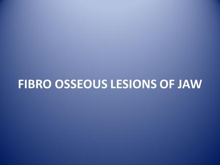 FIBRO OSSEOUS LESIONS OF JAW. Fibro Osseous Lesions of Jaw It is variety of disorders of the jaw bones characterized histologically by replacement of.
