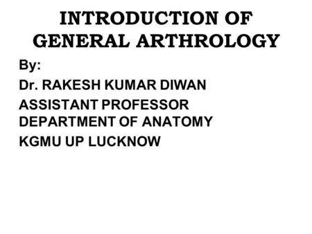INTRODUCTION OF GENERAL ARTHROLOGY By: Dr. RAKESH KUMAR DIWAN ASSISTANT PROFESSOR DEPARTMENT OF ANATOMY KGMU UP LUCKNOW.