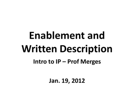 Enablement and Written Description Intro to IP – Prof Merges Jan. 19, 2012.
