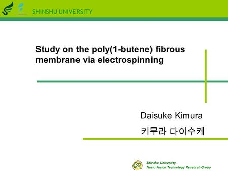 SHINSHU UNIVERSITY Shinshu University Nano Fusion Technology Research Group Study on the poly(1-butene) fibrous membrane via electrospinning Daisuke Kimura.