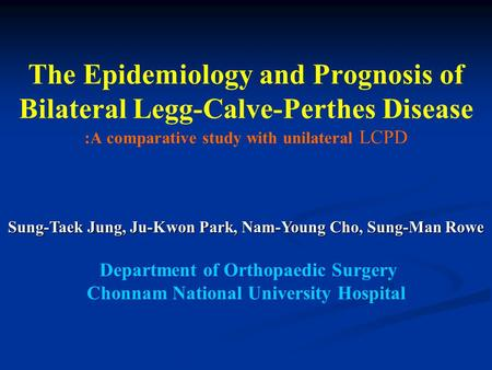 The Epidemiology and Prognosis of Bilateral Legg-Calve-Perthes Disease :A comparative study with unilateral LCPD Sung-Taek Jung, Ju-Kwon Park, Nam-Young.