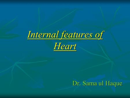 Internal features of Heart Dr. Sama ul Haque. Objectives  List the chambers of the heart.  Describe the internal features of right atrium.  Describe.