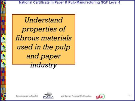 1 Commissioned by PAMSA and German Technical Co-Operation National Certificate in Paper & Pulp Manufacturing NQF Level 4 Understand properties of fibrous.