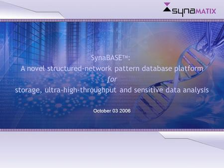 Copyright © 2004 Synamatix sdn bhd (538481-U) SynaBASE TM : A novel structured-network pattern database platform for storage, ultra-high-throughput and.