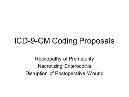 ICD-9-CM Coding Proposals Retinopathy of Prematurity Necrotizing Enterocolitis Disruption of Postoperative Wound.
