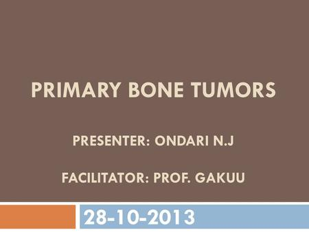 Primary bone tumors presenter: ondari n.j FACILITATOr: prof. gakuu
