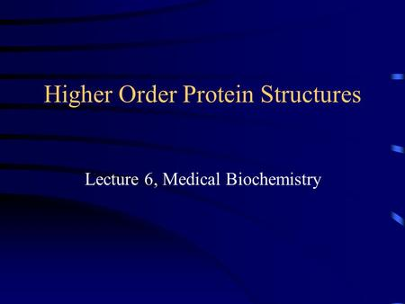Higher Order Protein Structures Lecture 6, Medical Biochemistry.