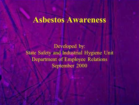 Asbestos Awareness Developed by: State Safety and Industrial Hygiene Unit Department of Employee Relations September 2000.